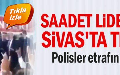 Saadet liderine Sivas'ta tepki